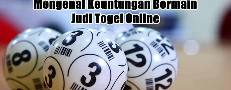Mengenal Keuntungan Bermain Judi Togel Online